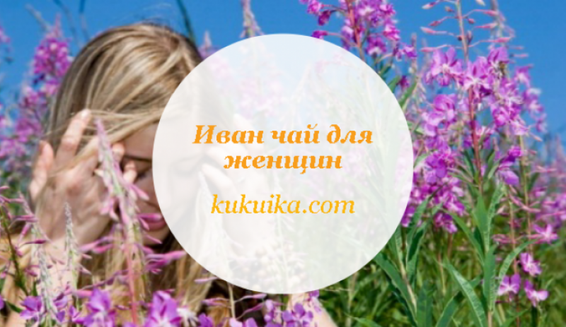 Иван чай для женщин. Какую пользу женскому здоровью приносит Иван-чай?